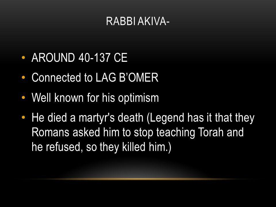 RABBI AKIVA- AROUND 40-137 CE Connected to LAG B'OMER Well known for his optimism He died a martyr s death (Legend has it that they Romans asked him to stop teaching Torah and he refused, so they killed him.)