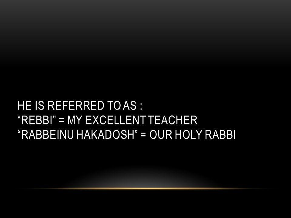 HE IS REFERRED TO AS : REBBI = MY EXCELLENT TEACHER RABBEINU HAKADOSH = OUR HOLY RABBI