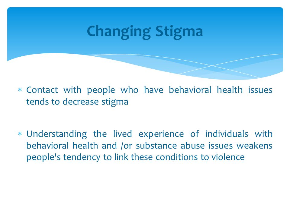  Contact with people who have behavioral health issues tends to decrease stigma  Understanding the lived experience of individuals with behavioral h