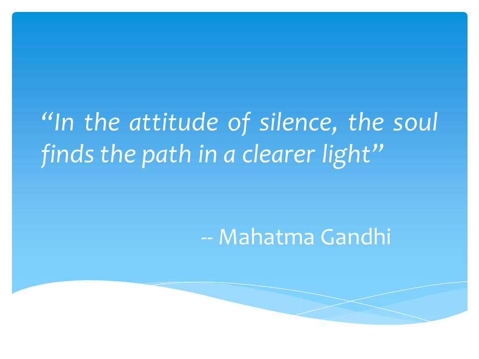 """""""In the attitude of silence, the soul finds the path in a clearer light"""" -- Mahatma Gandhi"""