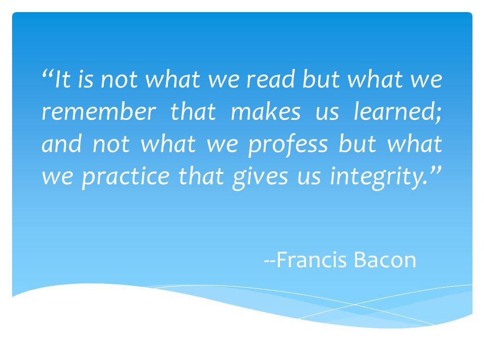 """""""It is not what we read but what we remember that makes us learned; and not what we profess but what we practice that gives us integrity."""" --Francis B"""