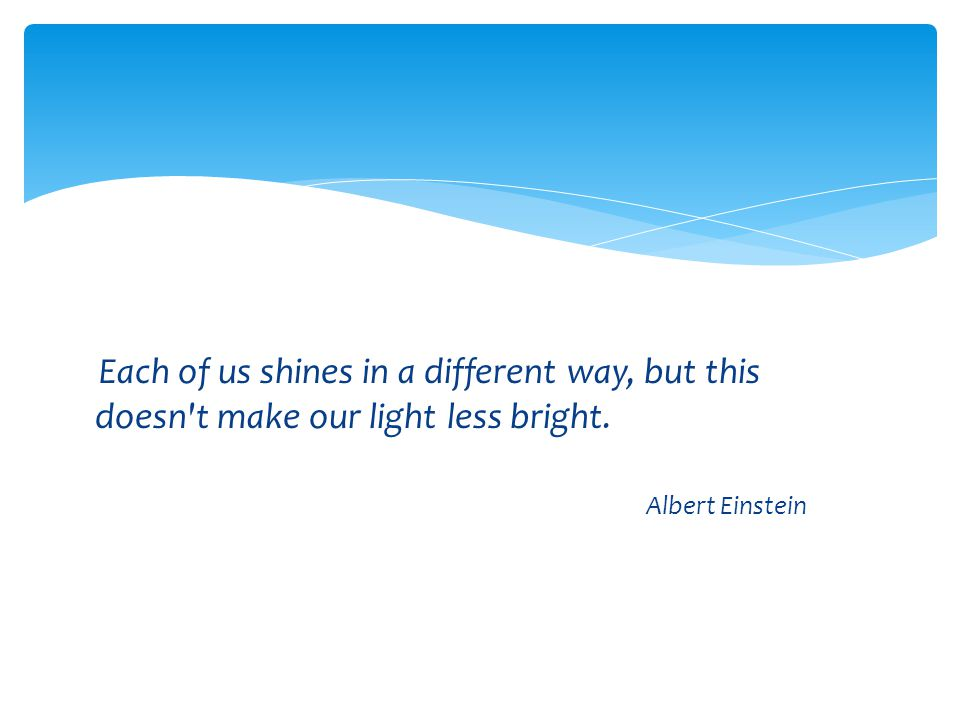 Each of us shines in a different way, but this doesn't make our light less bright. Albert Einstein