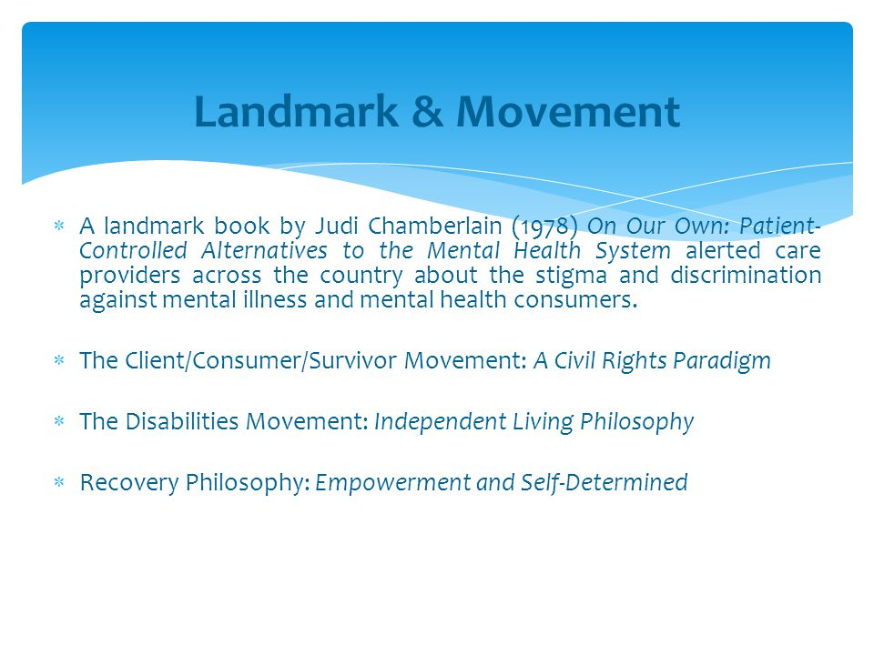  A landmark book by Judi Chamberlain (1978) On Our Own: Patient- Controlled Alternatives to the Mental Health System alerted care providers across th