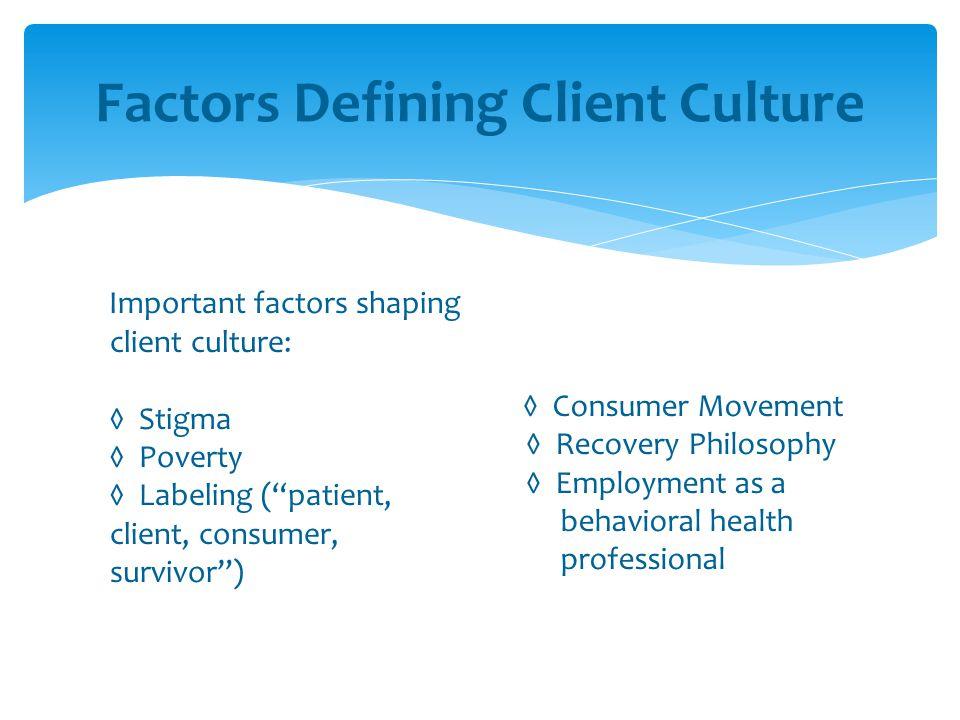 """Factors Defining Client Culture Important factors shaping client culture: ◊ Stigma ◊ Poverty ◊ Labeling (""""patient, client, consumer, survivor"""") ◊ Cons"""