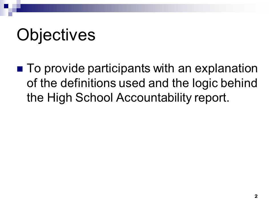 2 Objectives To provide participants with an explanation of the definitions used and the logic behind the High School Accountability report.