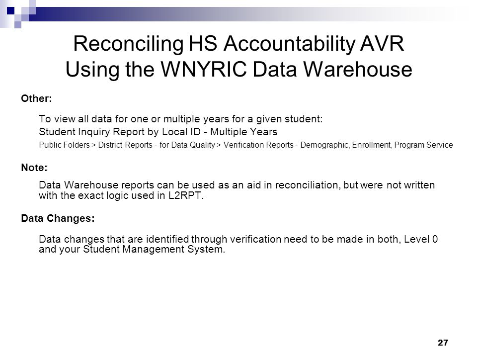 27 Reconciling HS Accountability AVR Using the WNYRIC Data Warehouse Other: To view all data for one or multiple years for a given student: Student Inquiry Report by Local ID - Multiple Years Public Folders > District Reports - for Data Quality > Verification Reports - Demographic, Enrollment, Program Service Note: Data Warehouse reports can be used as an aid in reconciliation, but were not written with the exact logic used in L2RPT.