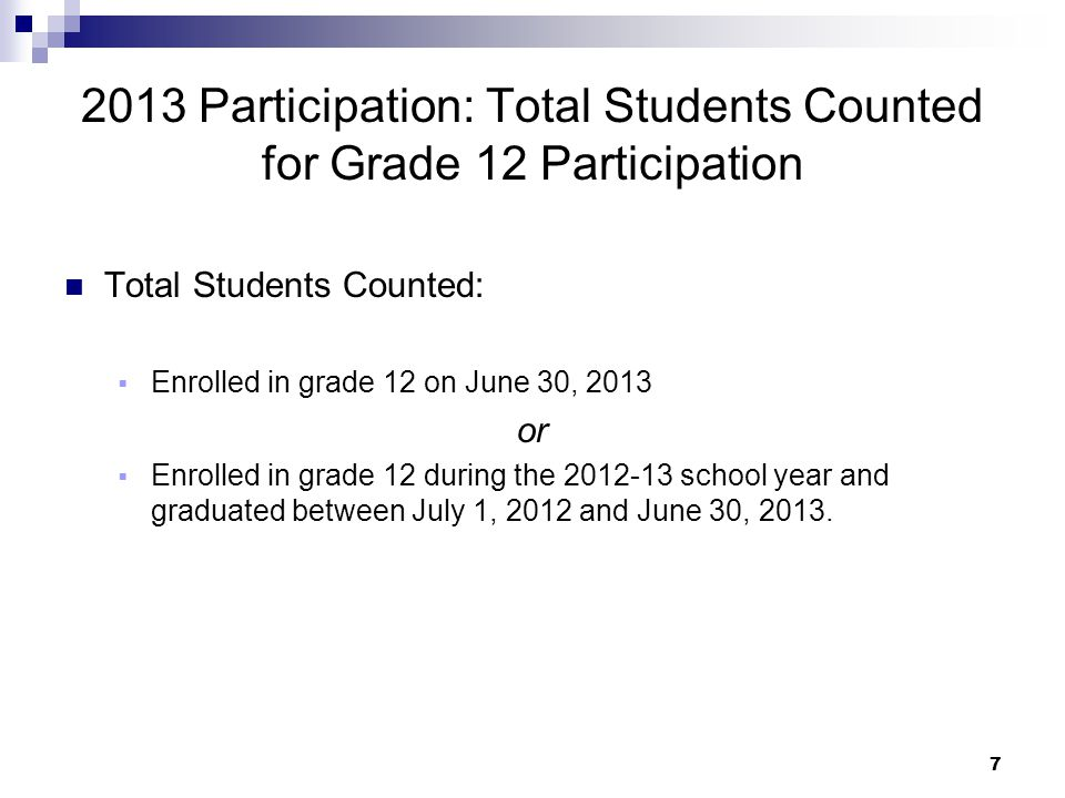 7 2013 Participation: Total Students Counted for Grade 12 Participation Total Students Counted:  Enrolled in grade 12 on June 30, 2013 or  Enrolled in grade 12 during the 2012-13 school year and graduated between July 1, 2012 and June 30, 2013.