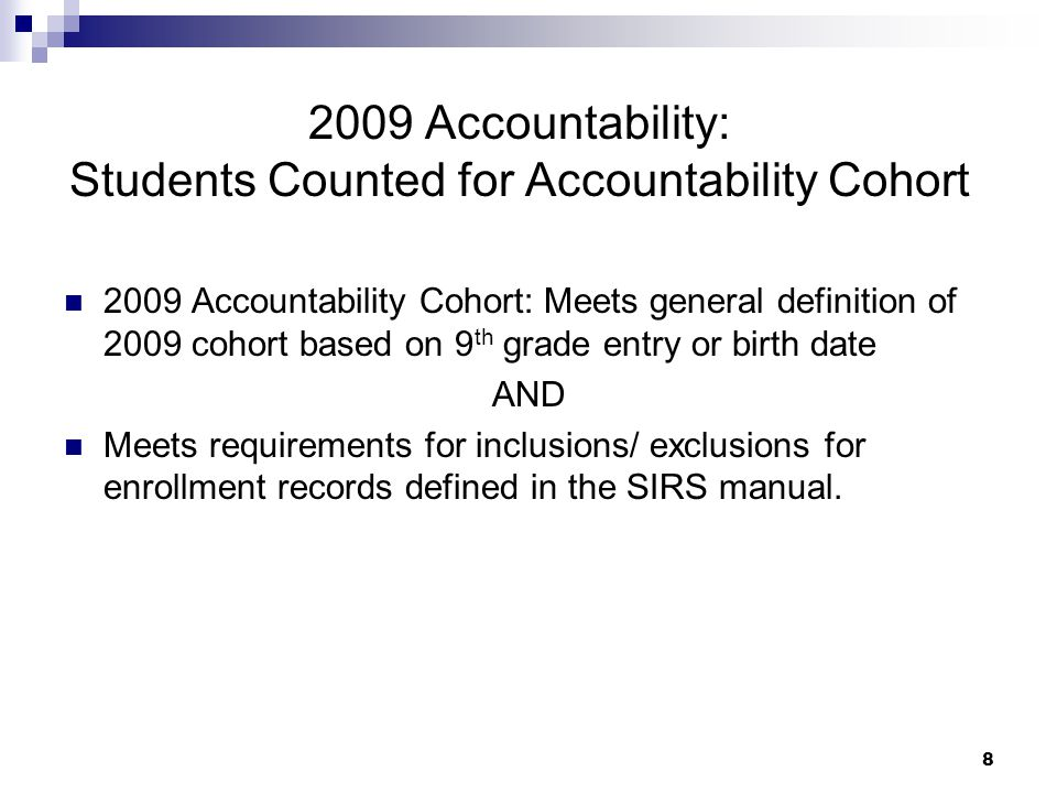 8 2009 Accountability: Students Counted for Accountability Cohort 2009 Accountability Cohort: Meets general definition of 2009 cohort based on 9 th grade entry or birth date AND Meets requirements for inclusions/ exclusions for enrollment records defined in the SIRS manual.