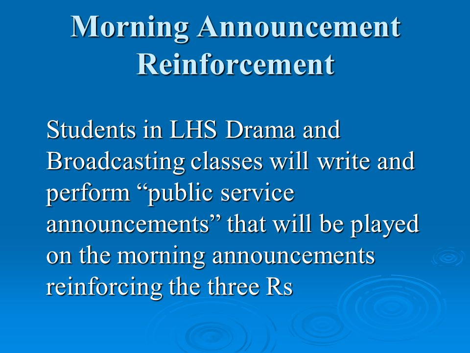 Morning Announcement Reinforcement Students in LHS Drama and Broadcasting classes will write and perform public service announcements that will be played on the morning announcements reinforcing the three Rs