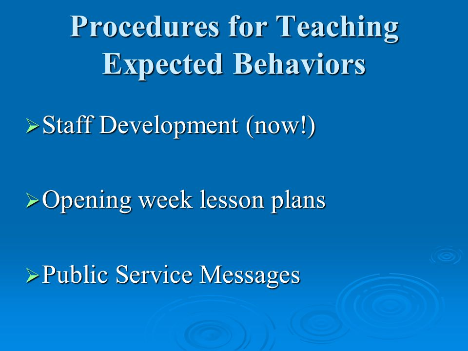Procedures for Teaching Expected Behaviors  Staff Development (now!)  Opening week lesson plans  Public Service Messages