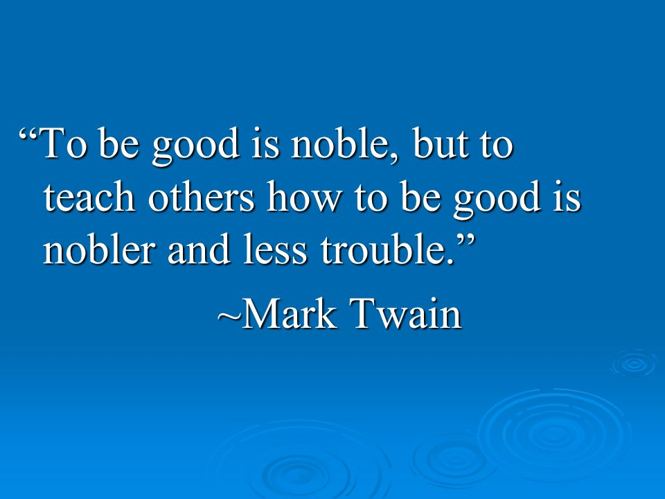 To be good is noble, but to teach others how to be good is nobler and less trouble. ~Mark Twain