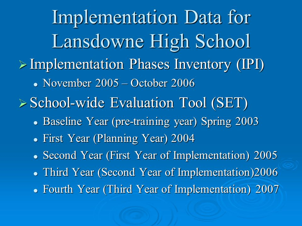 Implementation Data for Lansdowne High School  Implementation Phases Inventory (IPI) November 2005 – October 2006 November 2005 – October 2006  School-wide Evaluation Tool (SET) Baseline Year (pre-training year) Spring 2003 Baseline Year (pre-training year) Spring 2003 First Year (Planning Year) 2004 First Year (Planning Year) 2004 Second Year (First Year of Implementation) 2005 Second Year (First Year of Implementation) 2005 Third Year (Second Year of Implementation)2006 Third Year (Second Year of Implementation)2006 Fourth Year (Third Year of Implementation) 2007 Fourth Year (Third Year of Implementation) 2007
