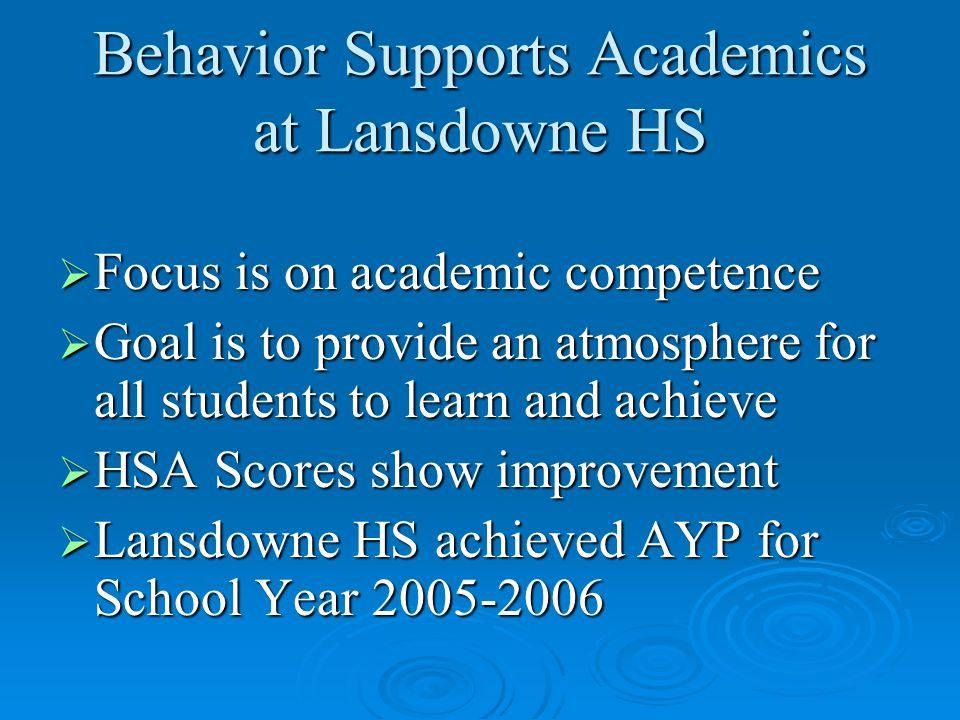Behavior Supports Academics at Lansdowne HS  Focus is on academic competence  Goal is to provide an atmosphere for all students to learn and achieve  HSA Scores show improvement  Lansdowne HS achieved AYP for School Year 2005-2006
