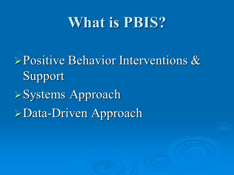 What is PBIS  Positive Behavior Interventions & Support  Systems Approach  Data-Driven Approach