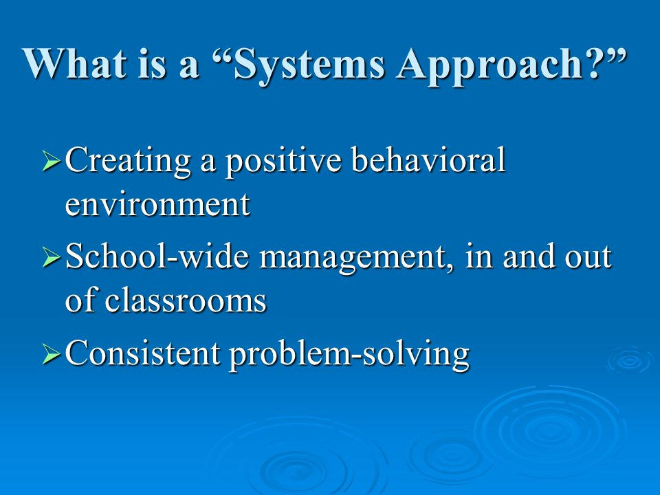 What is a Systems Approach  Creating a positive behavioral environment  School-wide management, in and out of classrooms  Consistent problem-solving