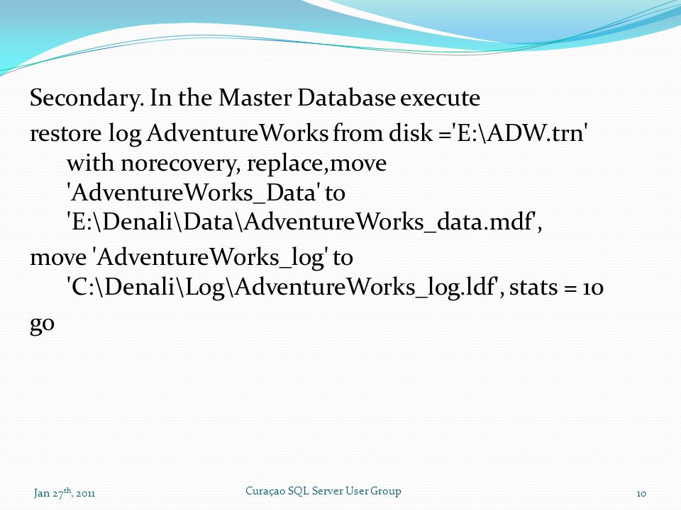 Secondary. In the Master Database execute restore log AdventureWorks from disk ='E:\ADW.trn' with norecovery, replace,move 'AdventureWorks_Data' to 'E