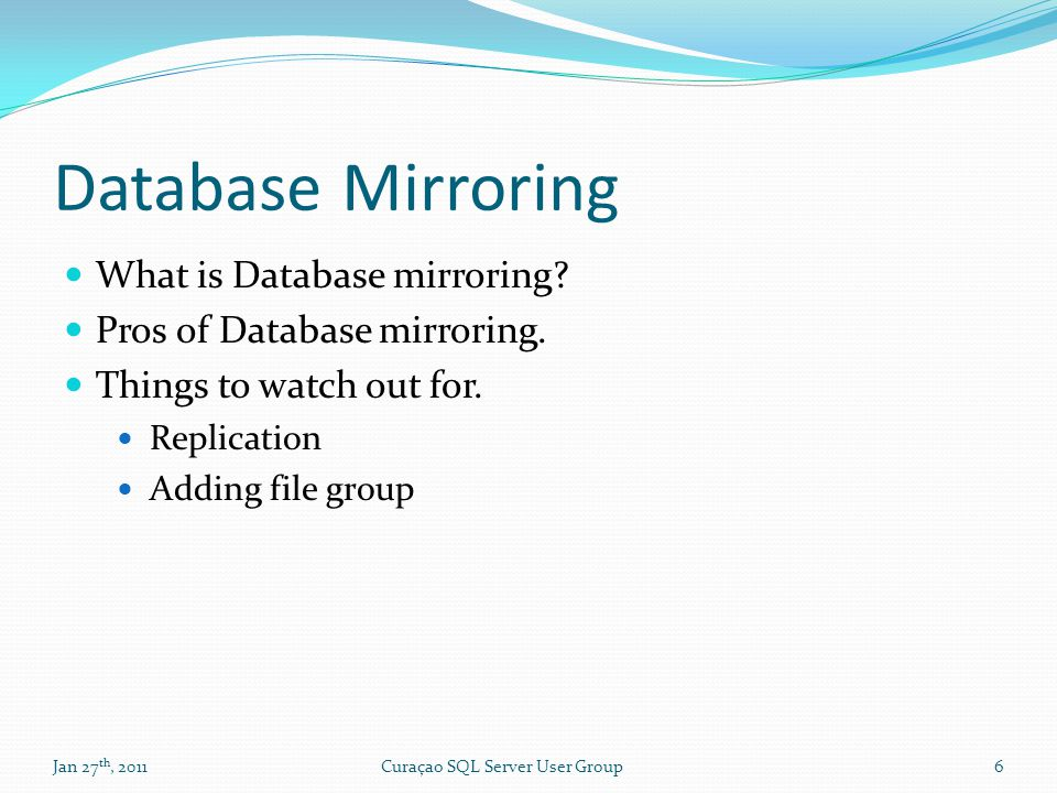 Database Mirroring What is Database mirroring? Pros of Database mirroring. Things to watch out for. Replication Adding file group Jan 27 th, 20116Cura
