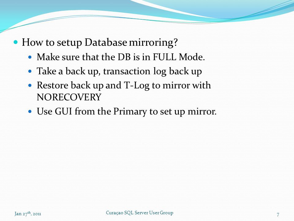 How to setup Database mirroring? Make sure that the DB is in FULL Mode. Take a back up, transaction log back up Restore back up and T-Log to mirror wi