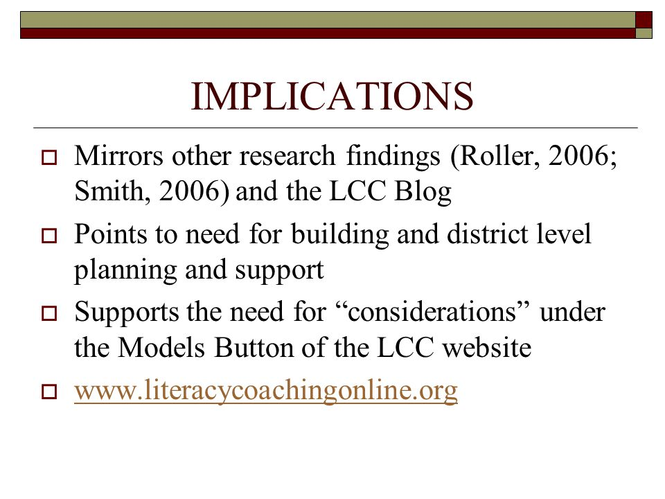 IMPLICATIONS  Mirrors other research findings (Roller, 2006; Smith, 2006) and the LCC Blog  Points to need for building and district level planning and support  Supports the need for considerations under the Models Button of the LCC website  www.literacycoachingonline.org www.literacycoachingonline.org