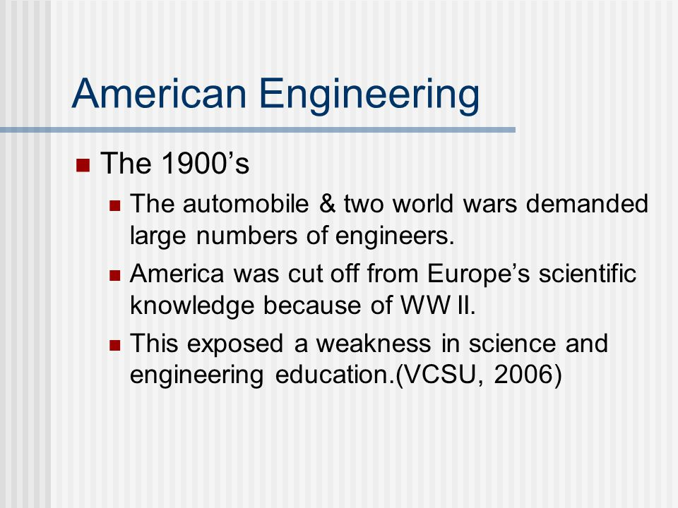 American Engineering The 1900's The automobile & two world wars demanded large numbers of engineers.