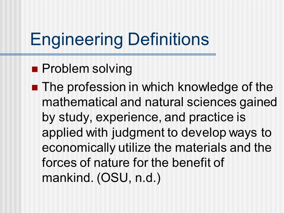 Engineering Definitions Problem solving The profession in which knowledge of the mathematical and natural sciences gained by study, experience, and practice is applied with judgment to develop ways to economically utilize the materials and the forces of nature for the benefit of mankind.