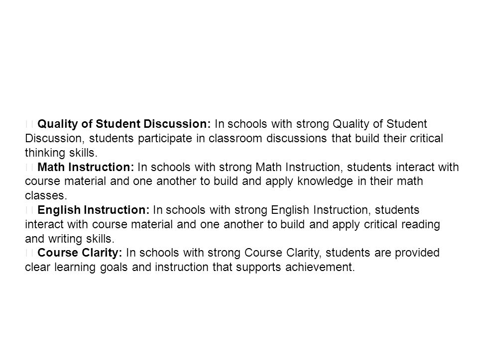  Quality of Student Discussion: In schools with strong Quality of Student Discussion, students participate in classroom discussions that build their critical thinking skills.