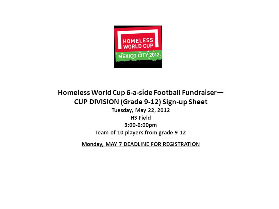 Homeless World Cup 6-a-side Football Fundraiser— CUP DIVISION (Grade 9-12) Sign-up Sheet Tuesday, May 22, 2012 HS Field 3:00-6:00pm Team of 10 players from grade 9-12 Monday, MAY 7 DEADLINE FOR REGISTRATION