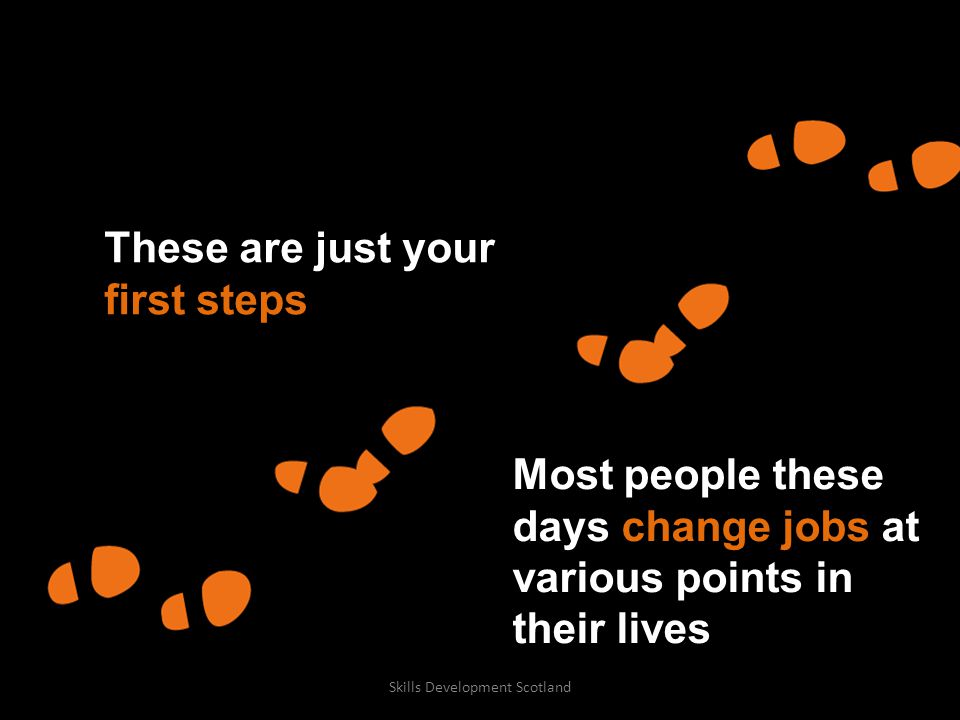Most people these days change jobs at various points in their lives These are just your first steps Skills Development Scotland