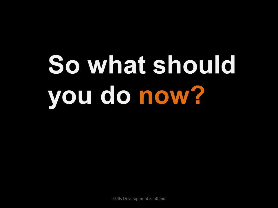 So what should you do now? Skills Development Scotland