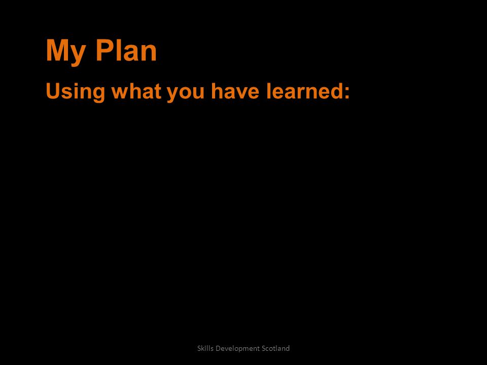 My Plan Using what you have learned: Skills Development Scotland