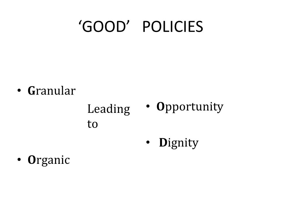 'GOOD' POLICIES Granular Leading to Organic Opportunity Dignity