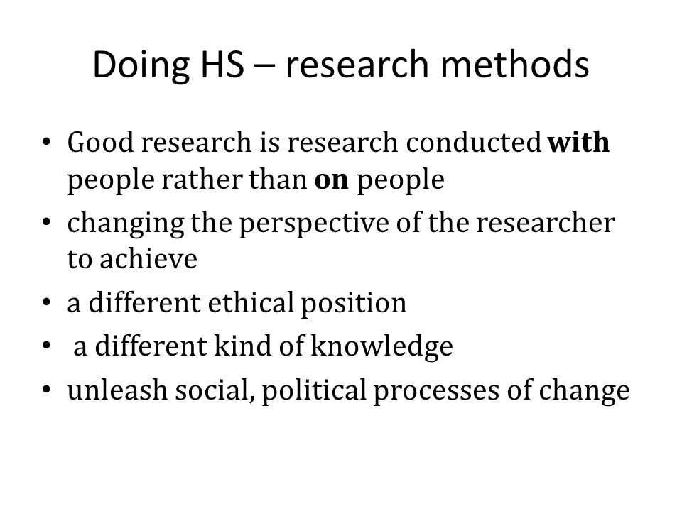 Doing HS – research methods Good research is research conducted with people rather than on people changing the perspective of the researcher to achieve a different ethical position a different kind of knowledge unleash social, political processes of change