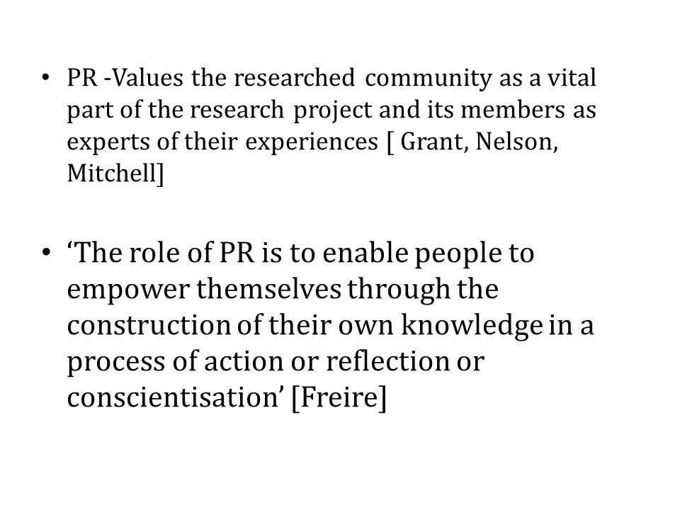 PR -Values the researched community as a vital part of the research project and its members as experts of their experiences [ Grant, Nelson, Mitchell] 'The role of PR is to enable people to empower themselves through the construction of their own knowledge in a process of action or reflection or conscientisation' [Freire]