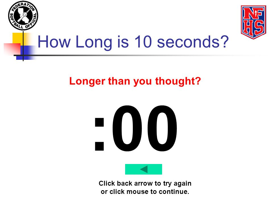 How Long is 10 seconds? :00 Longer than you thought? Click back arrow to try again or click mouse to continue.
