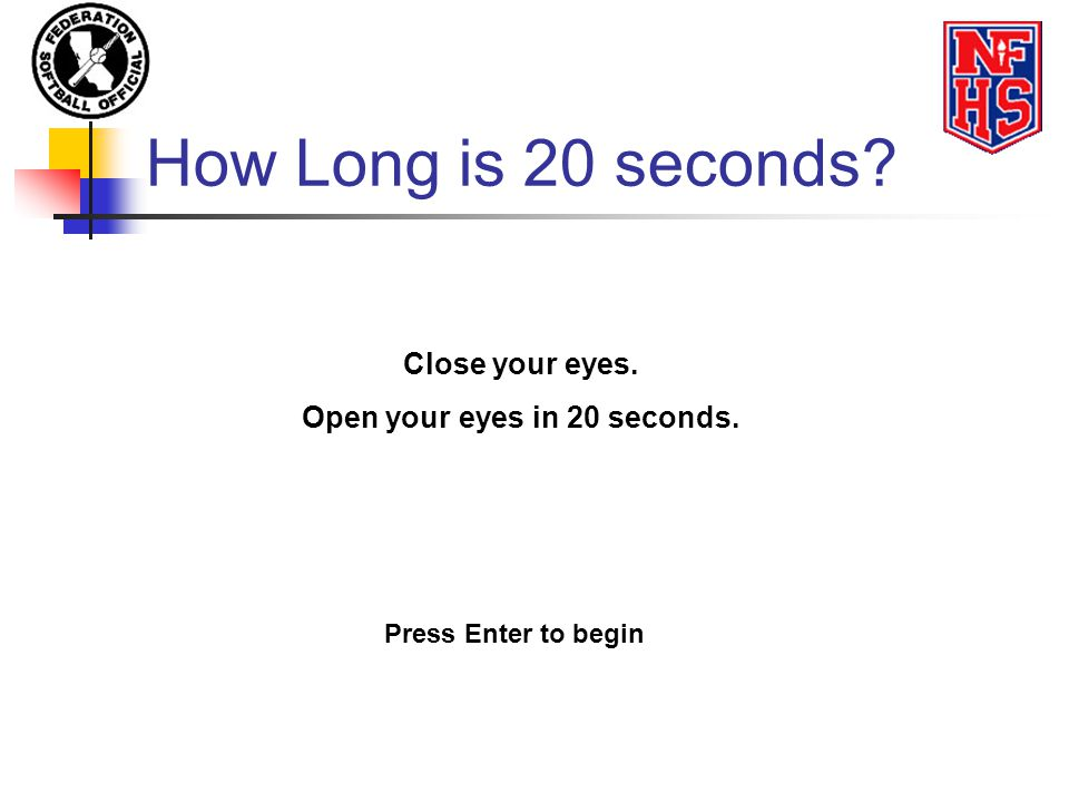 How Long is 20 seconds? Close your eyes. Open your eyes in 20 seconds. Press Enter to begin