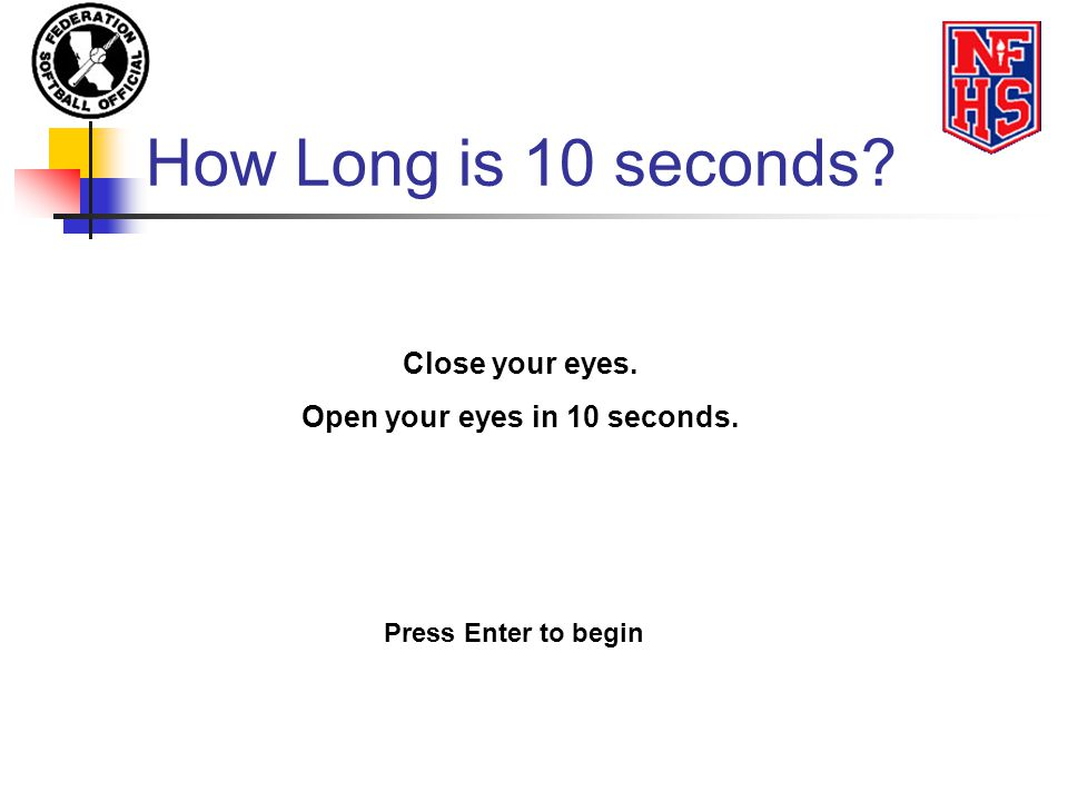 How Long is 10 seconds? Close your eyes. Open your eyes in 10 seconds. Press Enter to begin