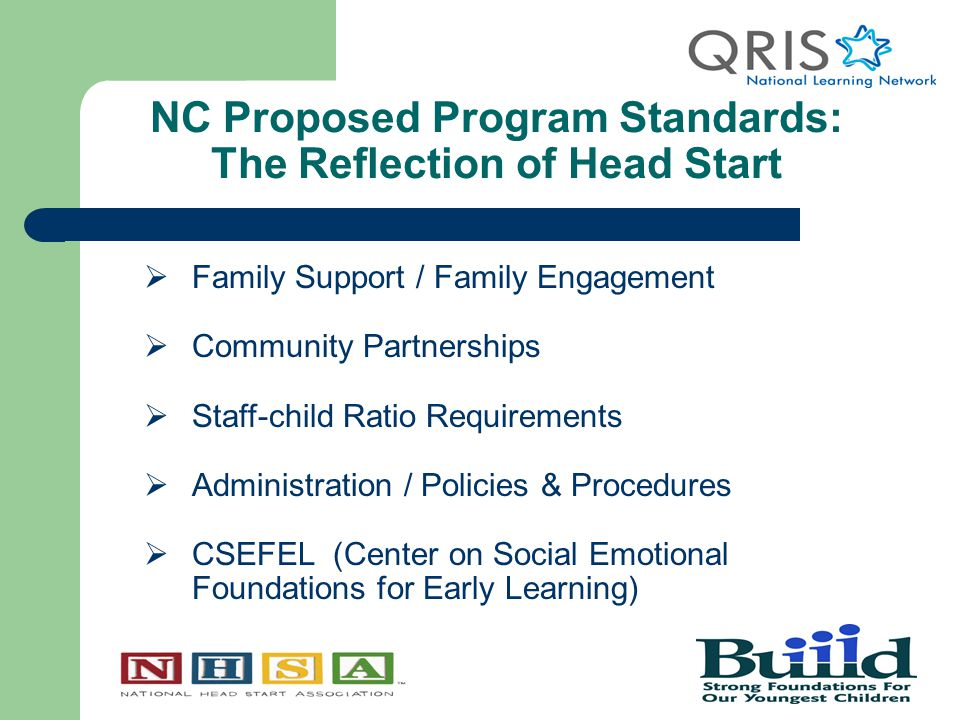 NC Proposed Program Standards: The Reflection of Head Start  Family Support / Family Engagement  Community Partnerships  Staff-child Ratio Requirements  Administration / Policies & Procedures  CSEFEL (Center on Social Emotional Foundations for Early Learning)