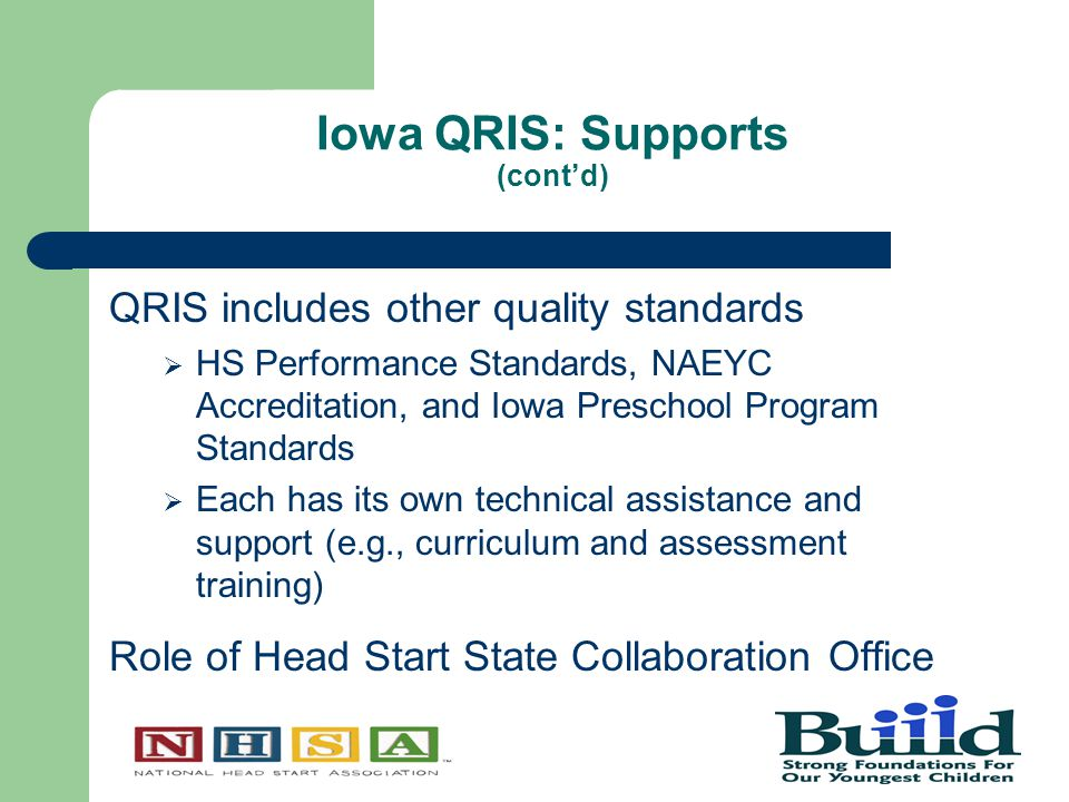 Iowa QRIS: Supports (cont'd) QRIS includes other quality standards  HS Performance Standards, NAEYC Accreditation, and Iowa Preschool Program Standards  Each has its own technical assistance and support (e.g., curriculum and assessment training) Role of Head Start State Collaboration Office