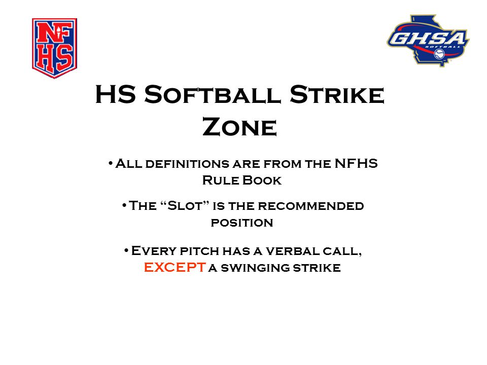 "HS Softball Strike Zone All definitions are from the NFHS Rule Book The ""Slot"" is the recommended position Every pitch has a verbal call, EXCEPT a swi"