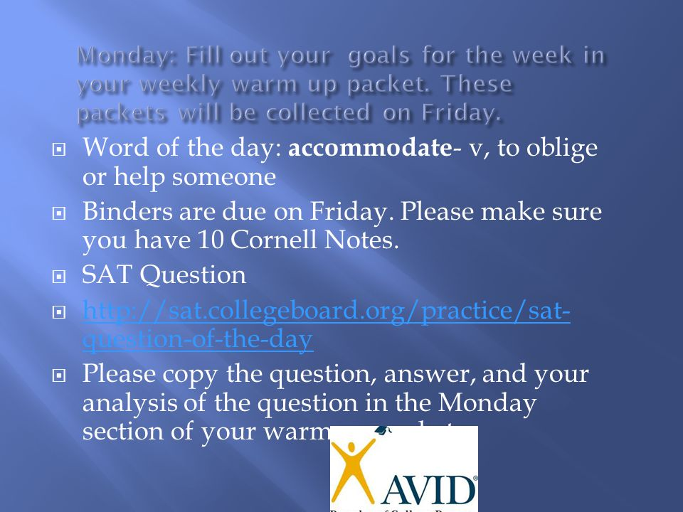  Word of the day: accommodate - v, to oblige or help someone  Binders are due on Friday. Please make sure you have 10 Cornell Notes.  SAT Question