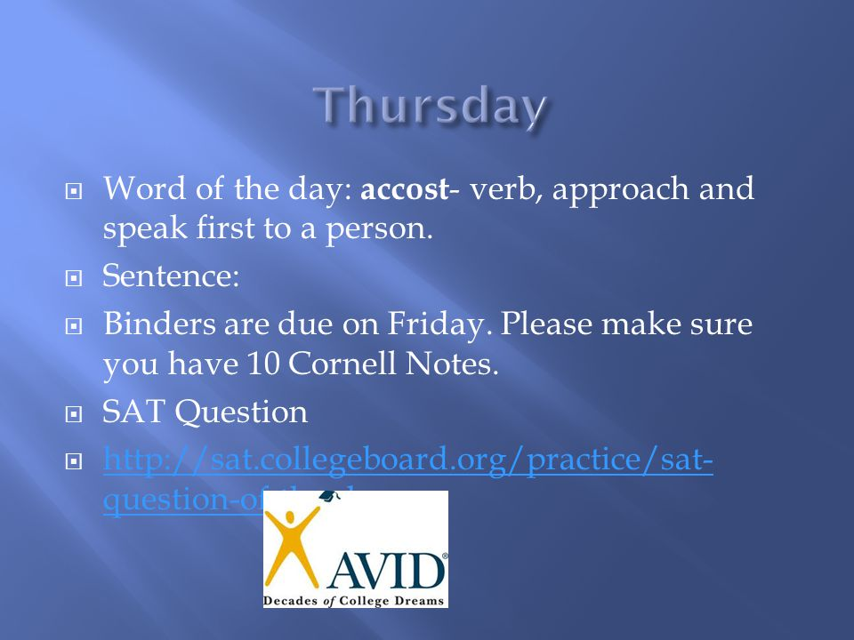  Word of the day: accost - verb, approach and speak first to a person.  Sentence:  Binders are due on Friday. Please make sure you have 10 Cornell