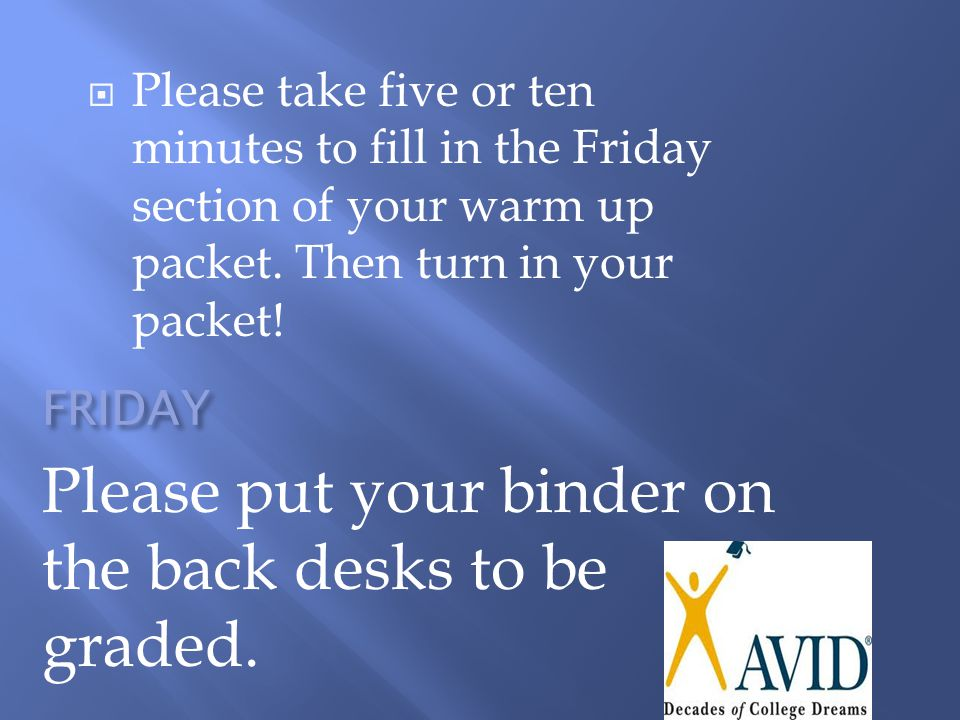 FRIDAY Please put your binder on the back desks to be graded.  Please take five or ten minutes to fill in the Friday section of your warm up packet.