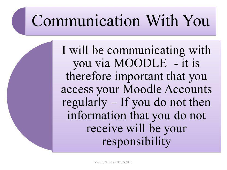Communication With You I will be communicating with you via MOODLE - it is therefore important that you access your Moodle Accounts regularly – If you