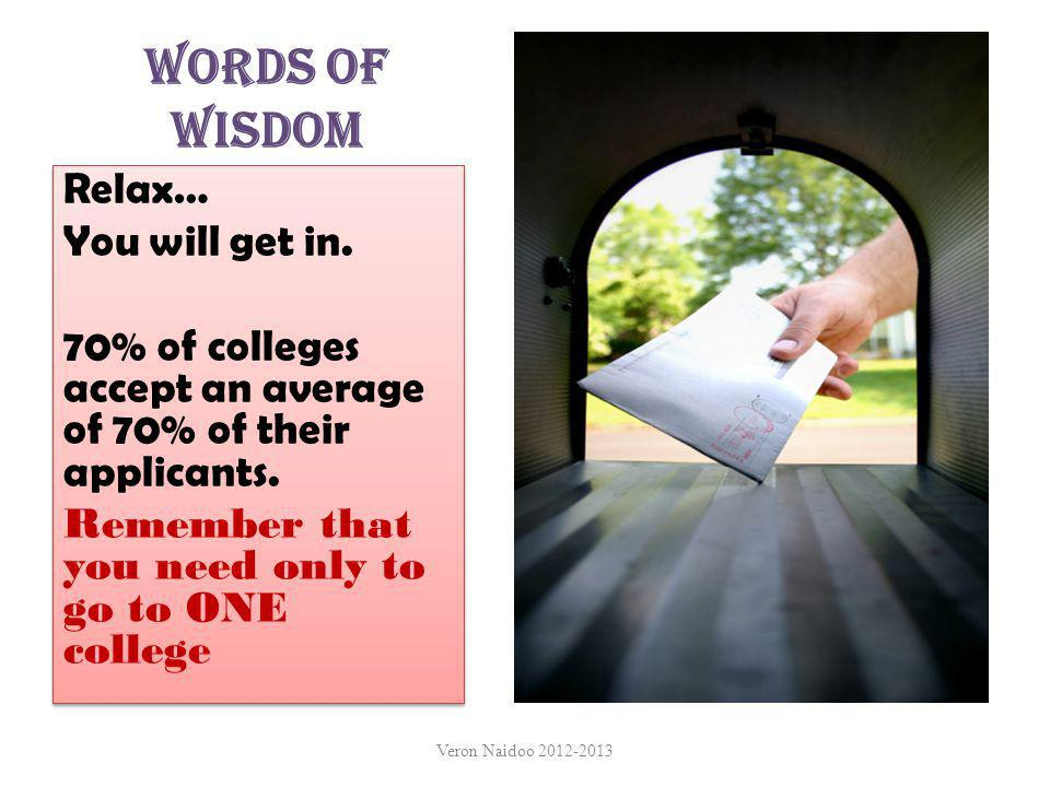 Words of Wisdom Relax… You will get in. 70% of colleges accept an average of 70% of their applicants. Remember that you need only to go to ONE college
