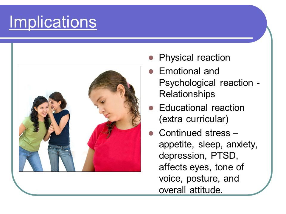 Implications Physical reaction Emotional and Psychological reaction - Relationships Educational reaction (extra curricular) Continued stress – appetite, sleep, anxiety, depression, PTSD, affects eyes, tone of voice, posture, and overall attitude.