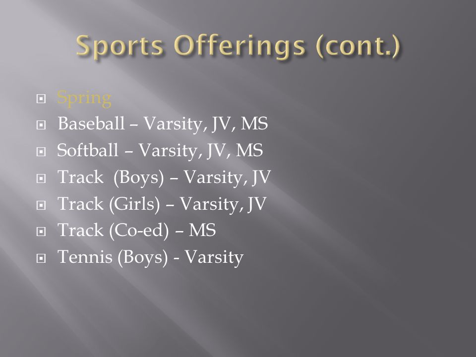  Spring  Baseball – Varsity, JV, MS  Softball – Varsity, JV, MS  Track (Boys) – Varsity, JV  Track (Girls) – Varsity, JV  Track (Co-ed) – MS  Tennis (Boys) - Varsity