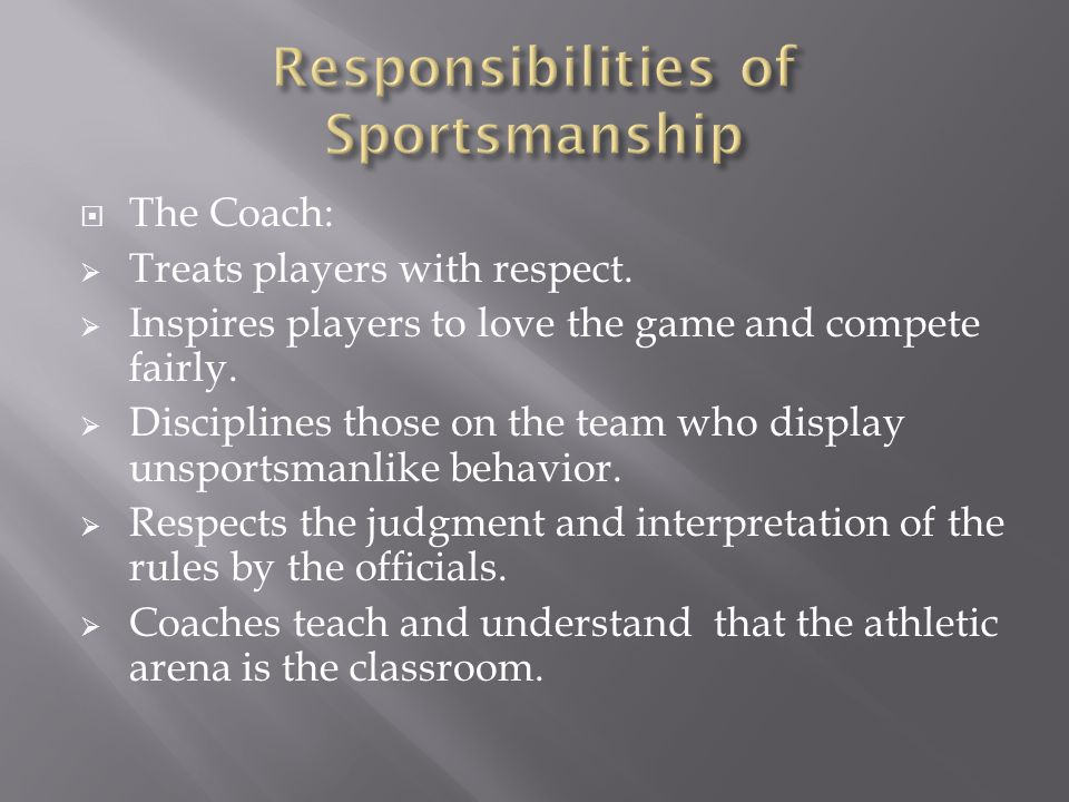  The Coach:  Treats players with respect.  Inspires players to love the game and compete fairly.
