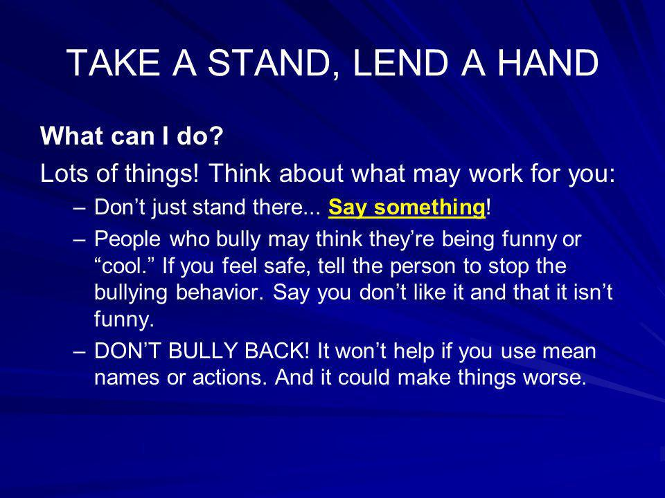 TAKE A STAND, LEND A HAND What can I do? Lots of things! Think about what may work for you: – –Don't just stand there... Say something! – –People who