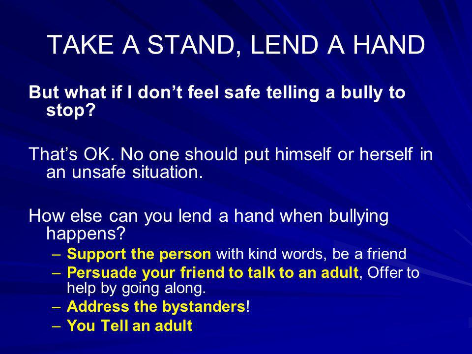 TAKE A STAND, LEND A HAND But what if I don't feel safe telling a bully to stop? That's OK. No one should put himself or herself in an unsafe situatio