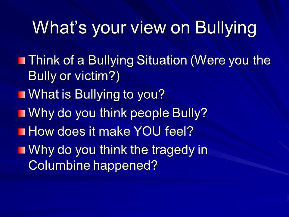 What's your view on Bullying Think of a Bullying Situation (Were you the Bully or victim?) What is Bullying to you? Why do you think people Bully? How